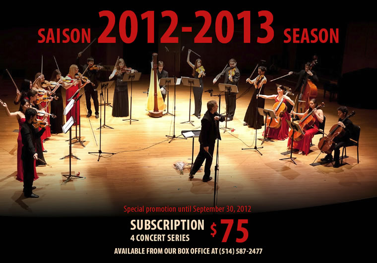 SAISON 2012-2013 SEASON - Special promotion until September 30, 2012 - Subscription 4 concert series $75 - Available from our box office at (514) 587-2477